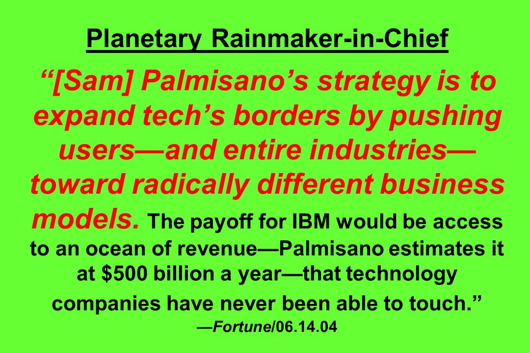 Planetary Rainmaker-in-Chief [Sam] Palmisano's strategy is to expand tech's borders by pushing users—and entire industries—toward radically different business models.